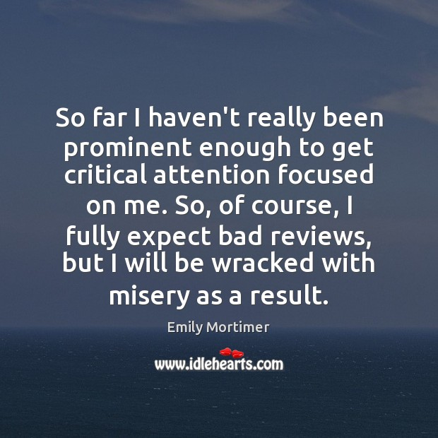 So far I haven't really been prominent enough to get critical attention Emily Mortimer Picture Quote