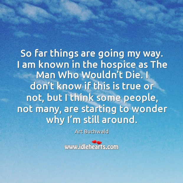 Image, So far things are going my way. I am known in the hospice as the man who wouldn't die.