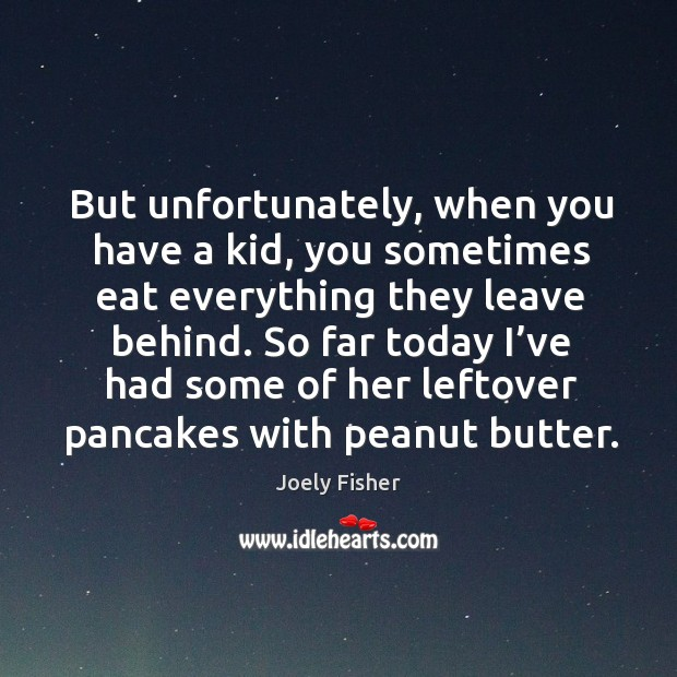 So far today I've had some of her leftover pancakes with peanut butter. Joely Fisher Picture Quote