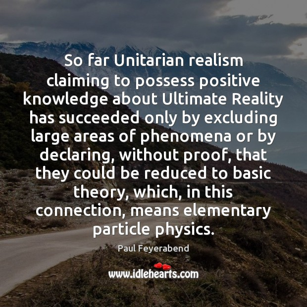 So far Unitarian realism claiming to possess positive knowledge about Ultimate Reality Paul Feyerabend Picture Quote