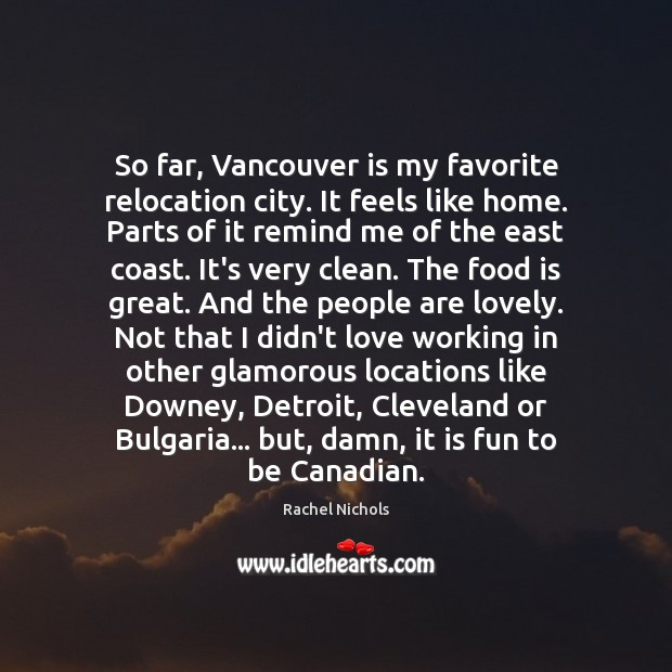 So far, Vancouver is my favorite relocation city. It feels like home. Rachel Nichols Picture Quote