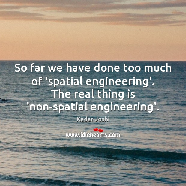 So far we have done too much of 'spatial engineering'. The real Kedar Joshi Picture Quote