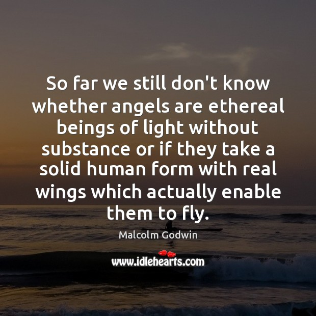 So far we still don't know whether angels are ethereal beings of Image