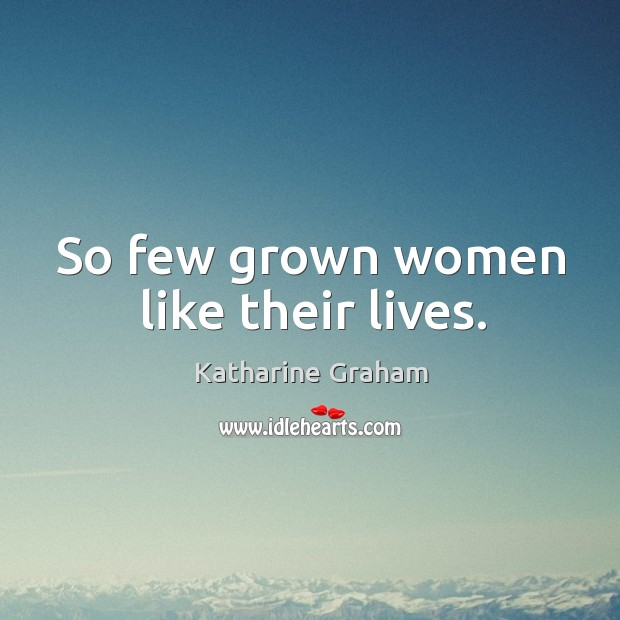 So few grown women like their lives. Katharine Graham Picture Quote