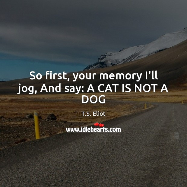 Image, So first, your memory I'll jog, And say: A CAT IS NOT A DOG