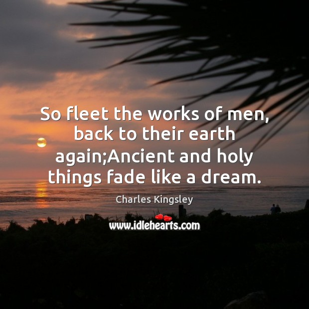 So fleet the works of men, back to their earth again;Ancient Charles Kingsley Picture Quote
