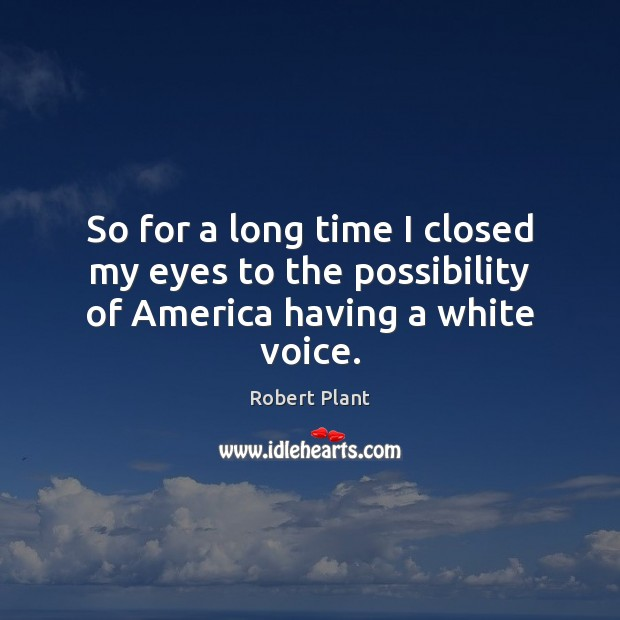 So for a long time I closed my eyes to the possibility of America having a white voice. Image