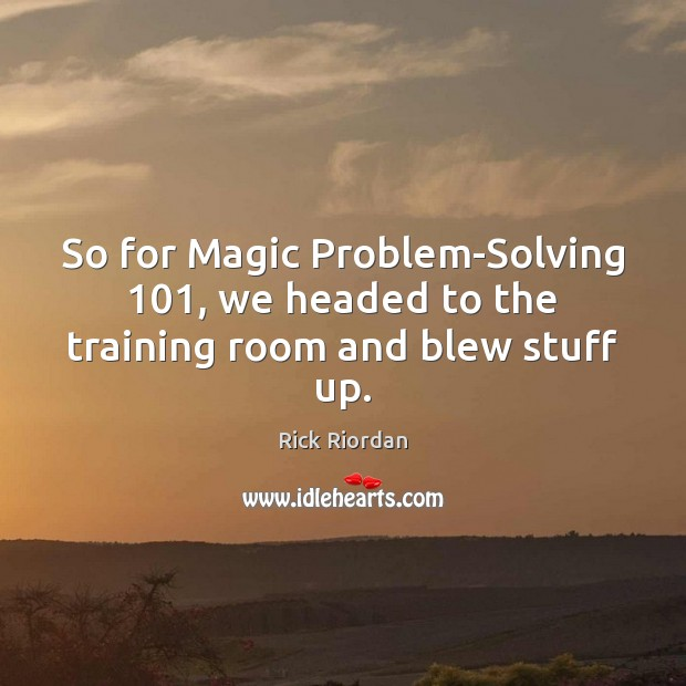 So for Magic Problem-Solving 101, we headed to the training room and blew stuff up. Rick Riordan Picture Quote