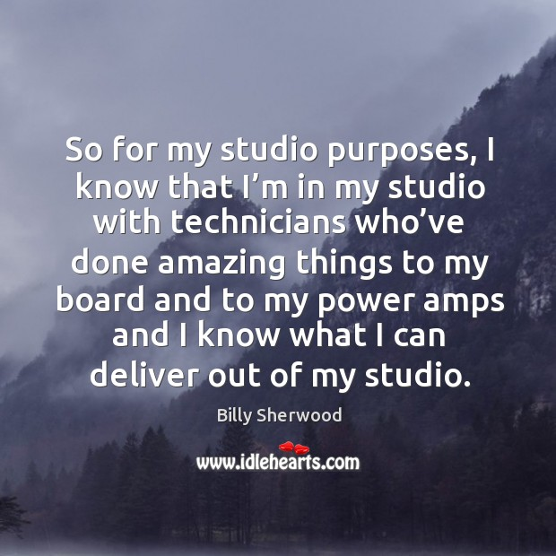 So for my studio purposes, I know that I'm in my studio with technicians who've done Billy Sherwood Picture Quote