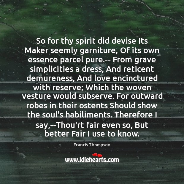 So for thy spirit did devise Its Maker seemly garniture, Of its Image