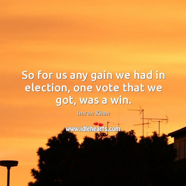 So for us any gain we had in election, one vote that we got, was a win. Image