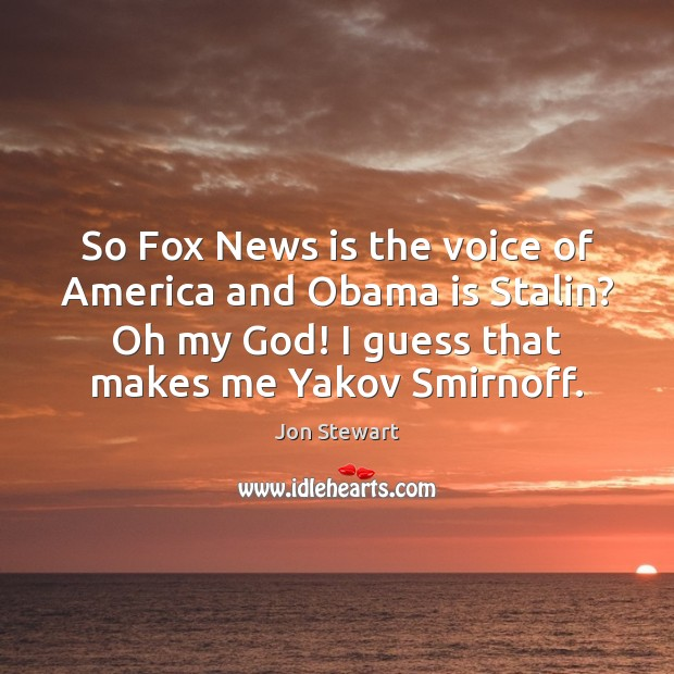 Image, So Fox News is the voice of America and Obama is Stalin?