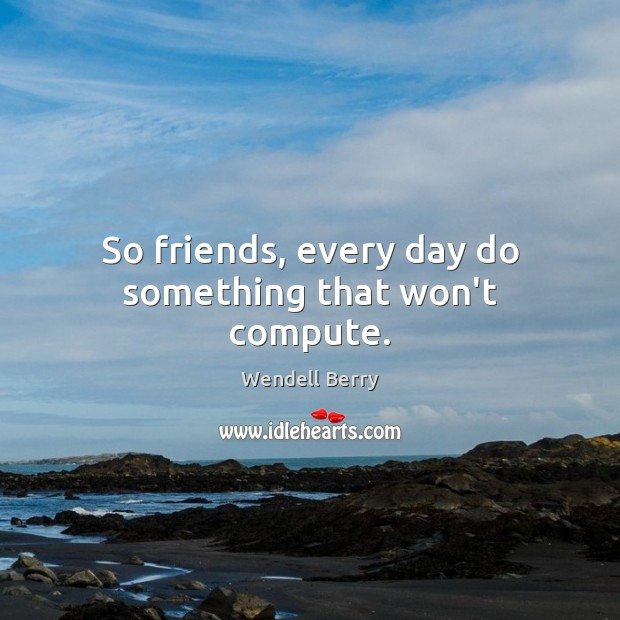 So friends, every day do something that won't compute. Wendell Berry Picture Quote