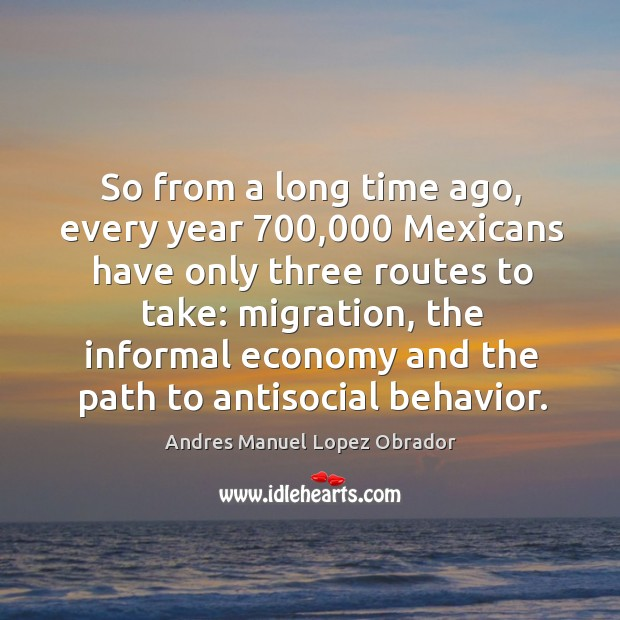 So from a long time ago, every year 700,000 mexicans have only three routes to take: Andres Manuel Lopez Obrador Picture Quote