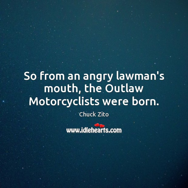 So from an angry lawman's mouth, the Outlaw Motorcyclists were born. Chuck Zito Picture Quote