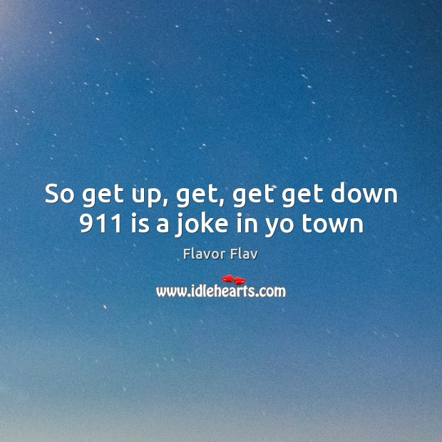 So get up, get, get get down 911 is a joke in yo town Image
