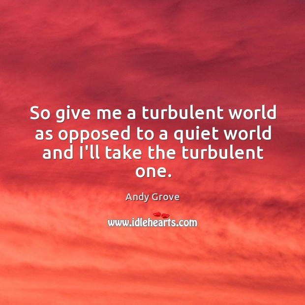 So give me a turbulent world as opposed to a quiet world and I'll take the turbulent one. Andy Grove Picture Quote