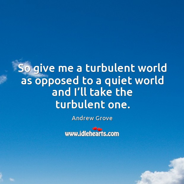 So give me a turbulent world as opposed to a quiet world and I'll take the turbulent one. Image