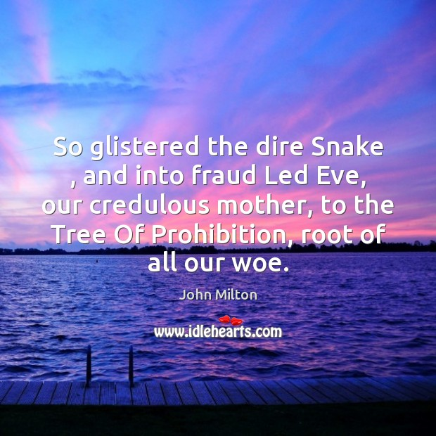 So glistered the dire Snake , and into fraud Led Eve, our credulous John Milton Picture Quote