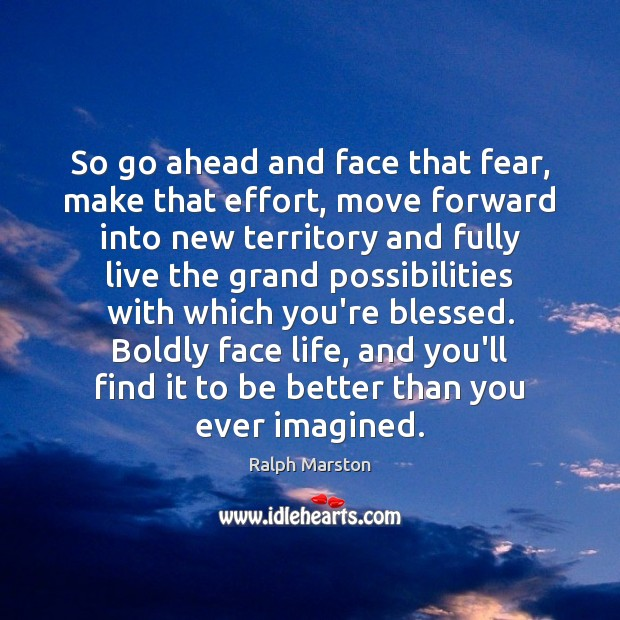 So go ahead and face that fear, make that effort, move forward Ralph Marston Picture Quote