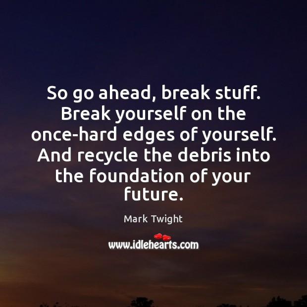 So go ahead, break stuff. Break yourself on the once-hard edges of Image