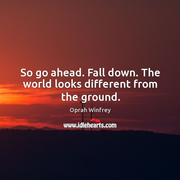 Image, So go ahead. Fall down. The world looks different from the ground.