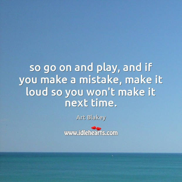 Image, So go on and play, and if you make a mistake, make it loud so you won't make it next time.