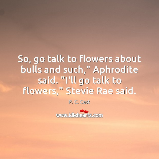 "So, go talk to flowers about bulls and such,"" Aphrodite said. ""I'll Image"