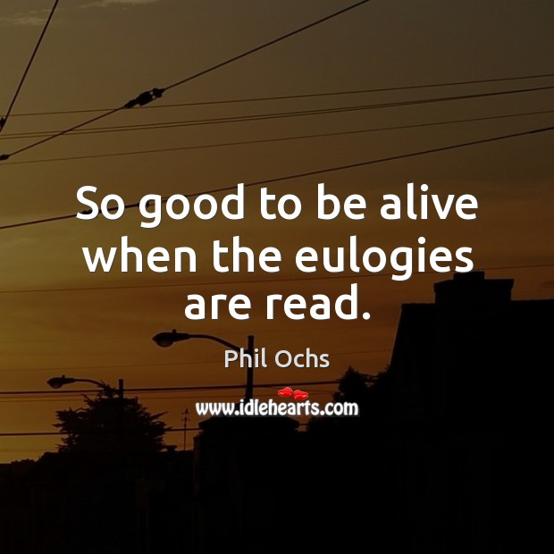 So good to be alive when the eulogies are read. Phil Ochs Picture Quote