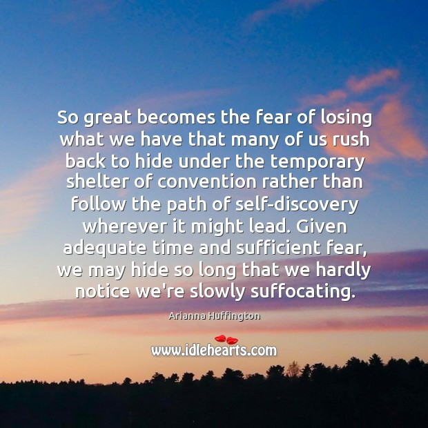 So great becomes the fear of losing what we have that many Image