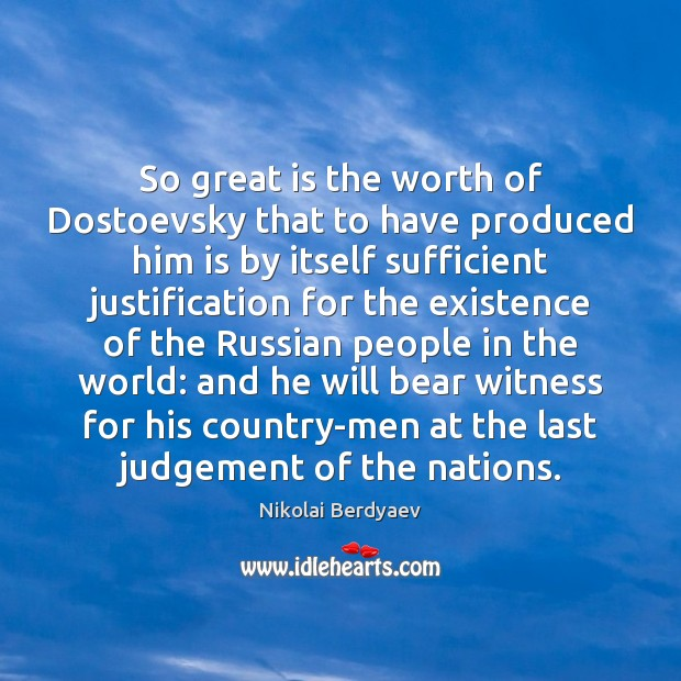 So great is the worth of Dostoevsky that to have produced him Image