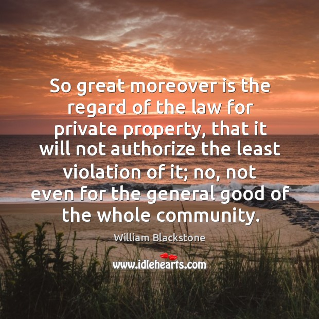 So great moreover is the regard of the law for private property, that it will not authorize Image