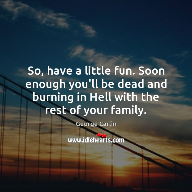 So, have a little fun. Soon enough you'll be dead and burning George Carlin Picture Quote