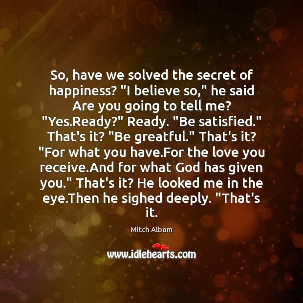 "So, have we solved the secret of happiness? ""I believe so,"" he Mitch Albom Picture Quote"