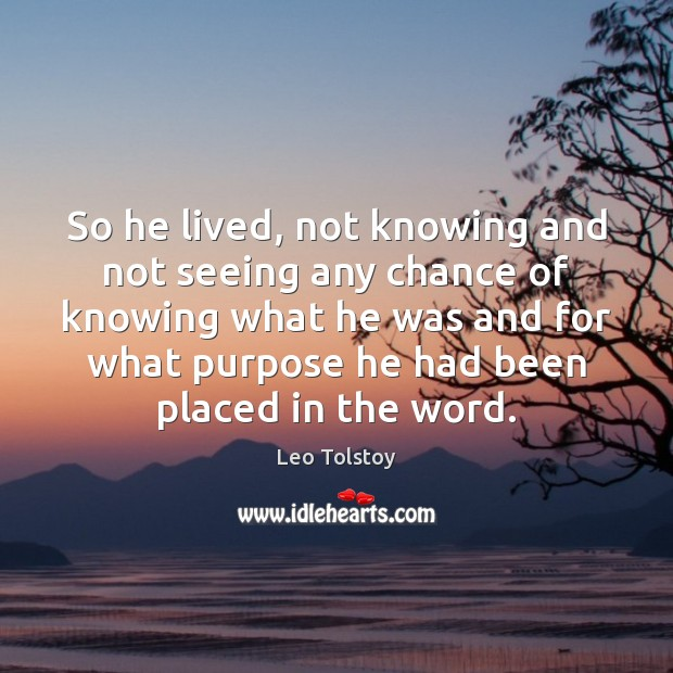 So he lived, not knowing and not seeing any chance of knowing Image