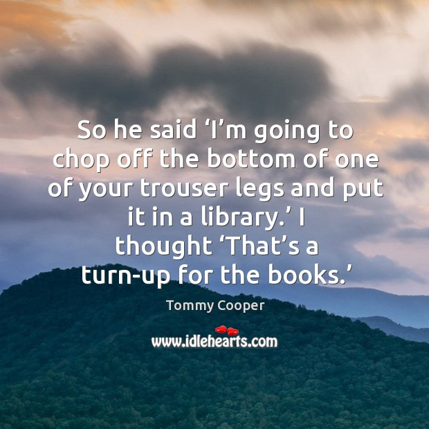 Image, So he said 'i'm going to chop off the bottom of one of your trouser legs and put it in a library.'