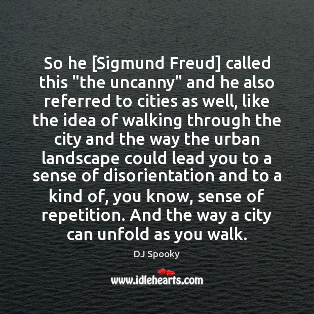 "So he [Sigmund Freud] called this ""the uncanny"" and he also referred DJ Spooky Picture Quote"
