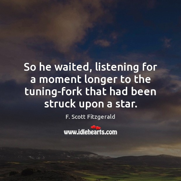 So he waited, listening for a moment longer to the tuning-fork that Image