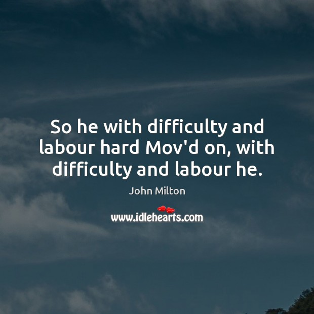 So he with difficulty and labour hard Mov'd on, with difficulty and labour he. Image