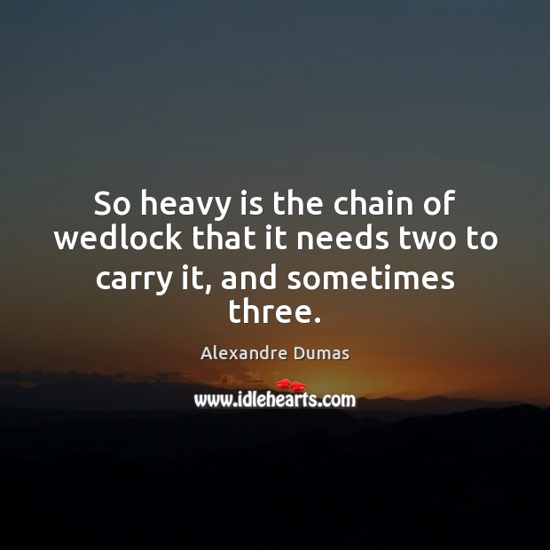 Image, So heavy is the chain of wedlock that it needs two to carry it, and sometimes three.