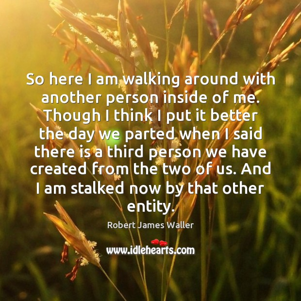 So here I am walking around with another person inside of me. Robert James Waller Picture Quote