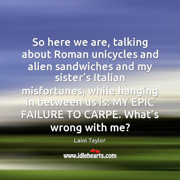 So here we are, talking about Roman unicycles and alien sandwiches and Laini Taylor Picture Quote