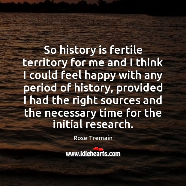 So history is fertile territory for me and I think I could Rose Tremain Picture Quote