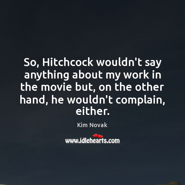 So, Hitchcock wouldn't say anything about my work in the movie but, Kim Novak Picture Quote