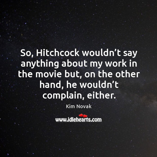 So, hitchcock wouldn't say anything about my work in the movie but, on the other hand, he wouldn't complain, either. Kim Novak Picture Quote