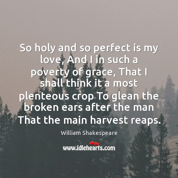 So holy and so perfect is my love, And I in such Image