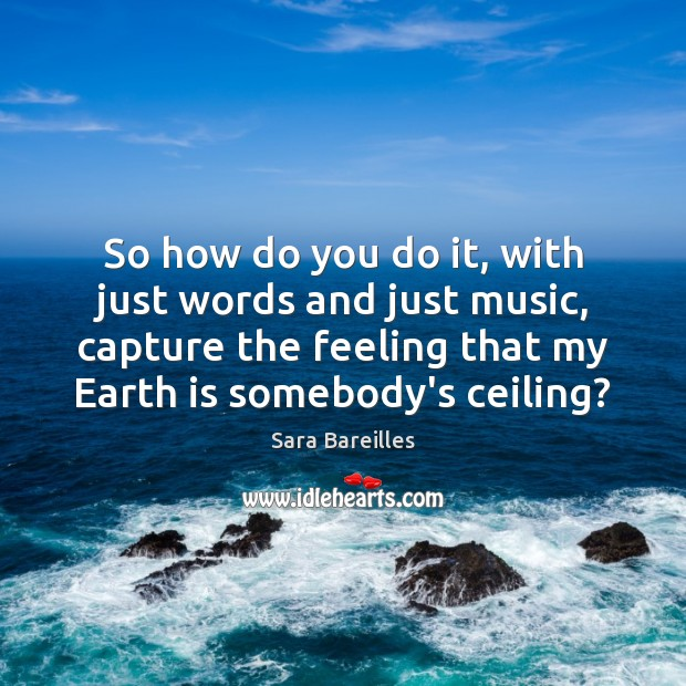 So how do you do it, with just words and just music, Sara Bareilles Picture Quote