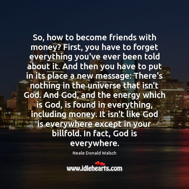 So, how to become friends with money? First, you have to forget Neale Donald Walsch Picture Quote