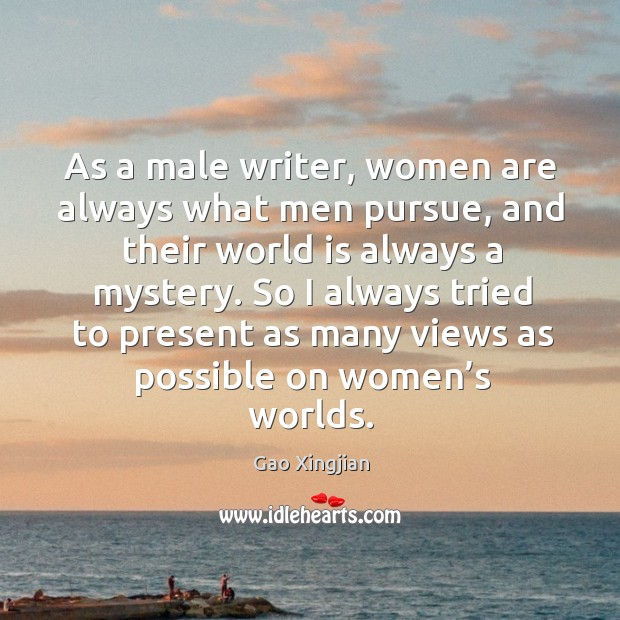 So I always tried to present as many views as possible on women's worlds. Gao Xingjian Picture Quote