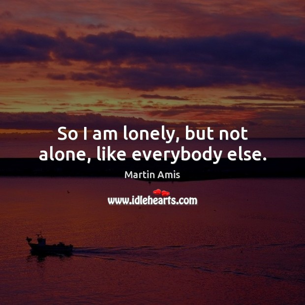 Image, So I am lonely, but not alone, like everybody else.